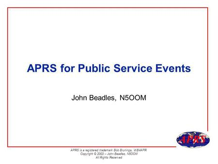 APRS is a registered trademark Bob Bruninga, WB4APR Copyright © 2003 – John Beadles, N5OOM All Rights Reserved APRS for Public Service Events John Beadles,