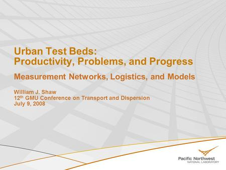 Urban Test Beds: Productivity, Problems, and Progress Measurement Networks, Logistics, and Models William J. Shaw 12 th GMU Conference on Transport and.