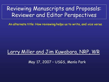 Reviewing Manuscripts and Proposals: Reviewer and Editor Perspectives Larry Miller and Jim Kuwabara, NRP, WR An alternate title: How reviewing helps us.