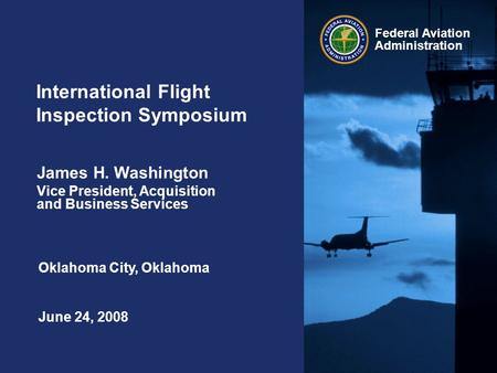 Federal Aviation Administration International Flight Inspection Symposium June 24, 2008 James H. Washington Vice President, Acquisition and Business Services.