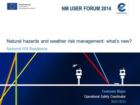 NM USER FORUM 2014 Tzvetomir Blajev Operational Safety Coordinator 30/01/2014 Natural hazards and weather risk management: whats new? Network WX Resilience.