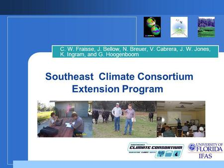 Southeast Climate Consortium Extension Program C. W. Fraisse, J. Bellow, N. Breuer, V. Cabrera, J. W. Jones, K. Ingram, and G. Hoogenboom.
