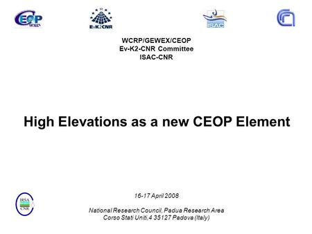 WCRP/GEWEX/CEOP Ev-K2-CNR Committee ISAC-CNR High Elevations as a new CEOP Element 16-17 April 2008 National Research Council, Padua Research Area Corso.