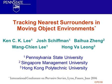6/26/2006ICPS'06 Tracking Nearest Surrounders in Moving Object Environments * Ken C. K. Lee 1 Josh Schiffman 1 Baihua Zheng 2 Wang-Chien Lee 1 Hong Va.