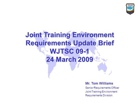 Joint Training Environment Requirements Update Brief WJTSC 09-1 24 March 2009 Mr. Tom Williams Senior Requirements Officer Joint Training Environment Requirements.