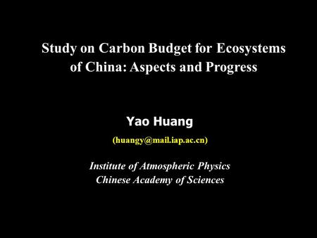 Study on Carbon Budget for Ecosystems of China: Aspects and Progress Yao Huang Institute of Atmospheric Physics Chinese Academy.