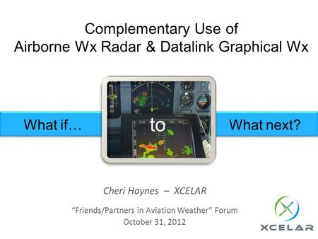 Complementary Use of Airborne Wx Radar & Datalink Graphical Wx Cheri Haynes – XCELAR Friends/Partners in Aviation Weather Forum October 31, 2012 What if…What.