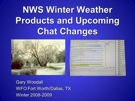 NWS Winter Weather Products and Upcoming Chat Changes Gary Woodall WFO Fort Worth/Dallas, TX Winter 2008-2009.