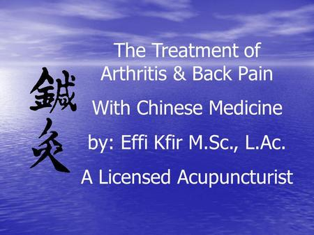 The Treatment of Arthritis & Back Pain With Chinese Medicine by: Effi Kfir M.Sc., L.Ac. A Licensed Acupuncturist.