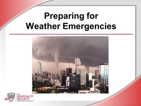 Preparing for Weather Emergencies. HSCG, LLC 2012 You will be able to: Recognize the hazards of weather emergencies and other natural disasters Follow.