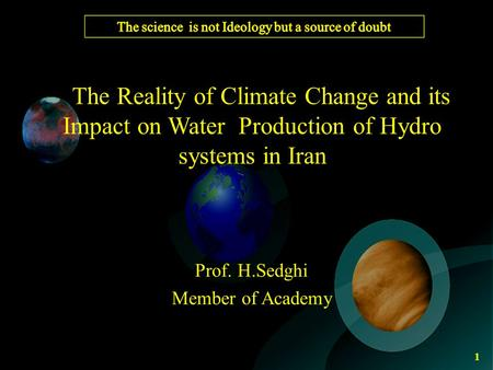 The Reality of Climate Change and its Impact on Water Production of Hydro systems in Iran Prof. H.Sedghi Member of Academy 1.