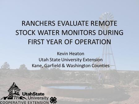 RANCHERS EVALUATE REMOTE STOCK WATER MONITORS DURING FIRST YEAR OF OPERATION Kevin Heaton Utah State University Extension Kane, Garfield & Washington Counties.