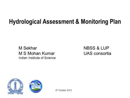 Hydrological Assessment & Monitoring Plan M SekharNBSS & LUP M S Mohan Kumar UAS consortia Indian Institute of Science 8 th October 2013.