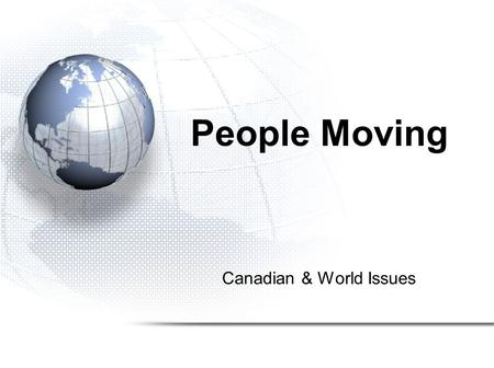 Canadian & World Issues People Moving. 1.Migration 2.Refugees 3.Internally Displaced Persons 4.Urbanization.