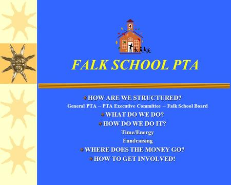 FALK SCHOOL PTA HOW ARE WE STRUCTURED? HOW ARE WE STRUCTURED? General PTA -- PTA Executive Committee -- Falk School Board WHAT DO WE DO? WHAT DO WE DO?