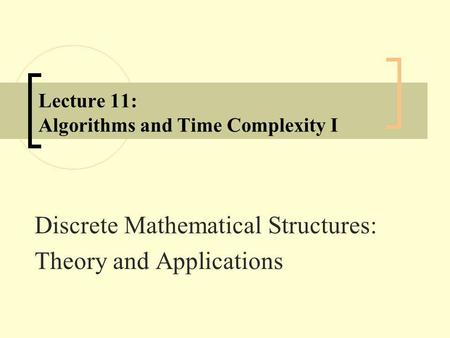 Lecture 11: Algorithms and Time Complexity I Discrete Mathematical Structures: Theory and Applications.