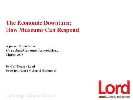 A presentation to the Canadian Museums Association, March 2009 by Gail Dexter Lord President, Lord Cultural Resources The Economic Downturn: How Museums.