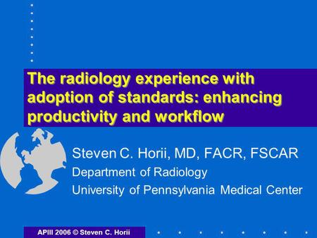 The radiology experience with adoption of standards: enhancing productivity and workflow Steven C. Horii, MD, FACR, FSCAR Department of Radiology University.