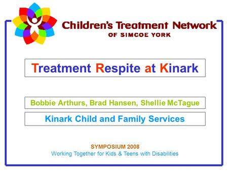 Treatment Respite at Kinark Bobbie Arthurs, Brad Hansen, Shellie McTague Kinark Child and Family Services SYMPOSIUM 2008 Working Together for Kids & Teens.