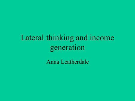 Lateral thinking and income generation Anna Leatherdale.