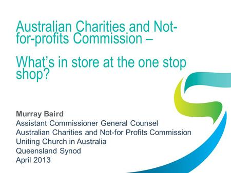 Australian Charities and Not- for-profits Commission – Whats in store at the one stop shop? Murray Baird Assistant Commissioner General Counsel Australian.