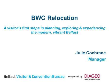 BWC Relocation A visitors first steps in planning, exploring & experiencing the modern, vibrant Belfast Julie Cochrane Manager.