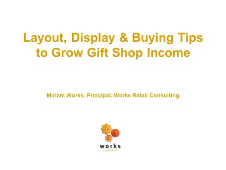 Layout, Display & Buying Tips to Grow Gift Shop Income Miriam Works, Principal, Works Retail Consulting.
