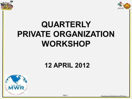 Creating an Installation of Choice… QUARTERLY PRIVATE ORGANIZATION WORKSHOP 12 APRIL 2012 Slide 1.