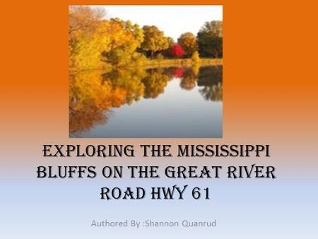 Exploring The Mississippi Bluffs on the Great River Road HWY 61 Authored By :Shannon Quanrud.