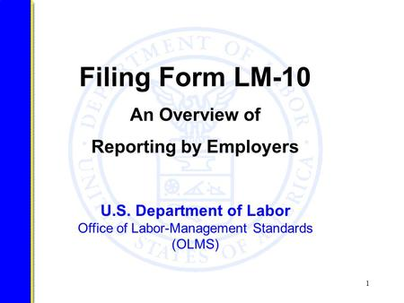 1 U.S. Department of Labor Office of Labor-Management Standards (OLMS) Filing Form LM-10 An Overview of Reporting by Employers.