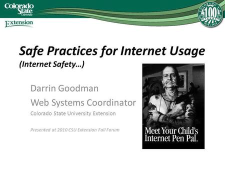 <strong>Safe</strong> Practices for Internet Usage (Internet Safety…) Darrin Goodman Web <strong>Systems</strong> Coordinator Colorado State University Extension Presented at 2010 CSU Extension.