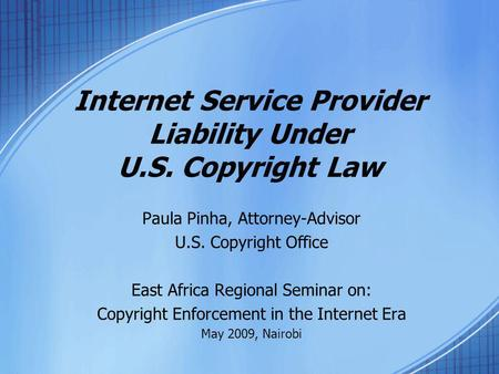 Internet Service Provider Liability Under U.S. Copyright Law Paula Pinha, Attorney-Advisor U.S. Copyright Office East Africa Regional Seminar on: Copyright.