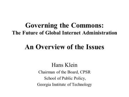 Governing the Commons: The Future of Global Internet Administration An Overview of the Issues Hans Klein Chairman of the Board, CPSR School of Public Policy,