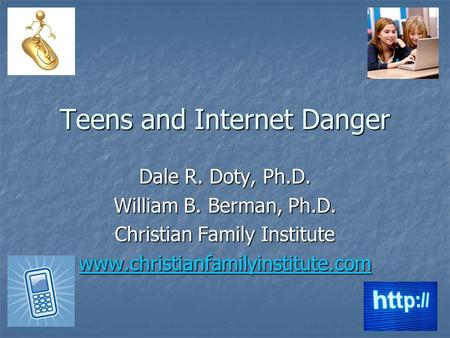 Teens and Internet Danger Dale R. Doty, Ph.D. William B. Berman, Ph.D. Christian Family Institute www.christianfamilyinstitute.com.