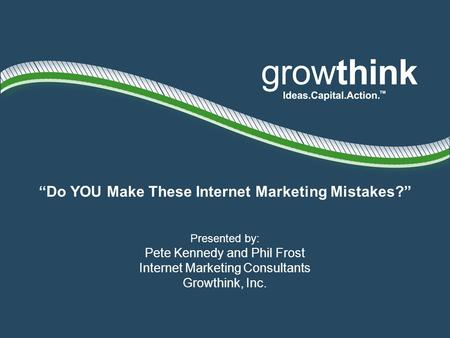 Do YOU Make These Internet Marketing Mistakes? Presented by: Pete Kennedy and Phil Frost Internet Marketing Consultants Growthink, Inc.