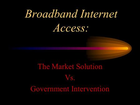 Broadband Internet Access: The Market Solution Vs. Government Intervention.