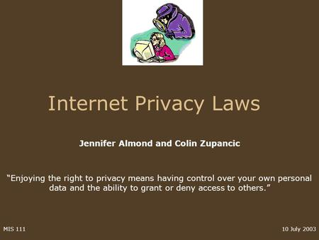 10 July 2003MIS 111 Internet Privacy Laws Jennifer Almond and Colin Zupancic Enjoying the right to privacy means having control over your own personal.