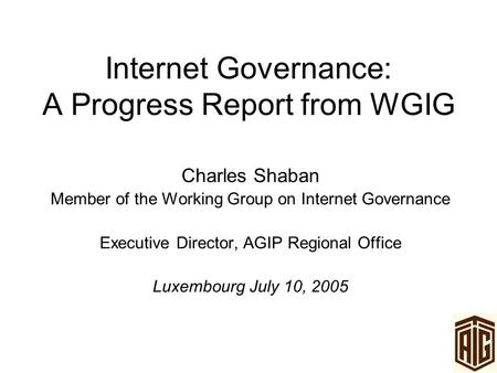 Internet Governance: A Progress Report from WGIG Charles Shaban Member of the Working Group on Internet Governance Executive Director, AGIP Regional Office.