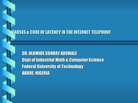 CAUSES & CURE OF LATENCY IN THE INTERNET TELEPHONY DR. OLUMIDE SUNDAY ADEWALE Dept of Industrial Math & Computer Science Federal University of Technology.