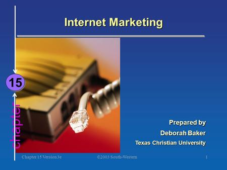 ©2003 South-Western Chapter 15 Version 3e1 chapter Internet Marketing 15 Prepared by Deborah Baker Texas Christian University.
