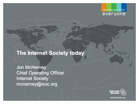 The Internet Society today Jon McNerney Chief Operating Officer Internet Society
