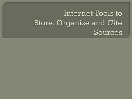 Electronic tools can help find, organize, store, and cite resources Dropbox Evernote Google Tools/Advanced Searching Tips Google Scholar EndNote Easybib.