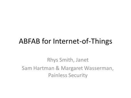 ABFAB for Internet-of-Things Rhys Smith, Janet Sam Hartman & Margaret Wasserman, Painless Security.