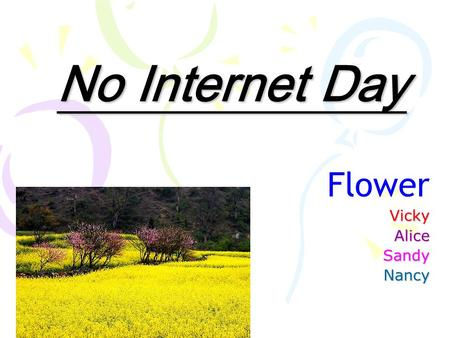 No Internet Day FlowerVickyAliceSandyNancy. Origin: Because modern people spend so much time on the Internet, they ignore the importance of social contact.