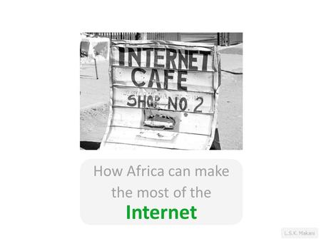 L.S.K. Makani How Africa can make the most of the Internet.