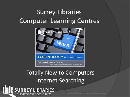 Surrey Libraries Computer Learning Centres January 2012 Internet Searching Teaching Script Totally New to Computers Internet Searching.