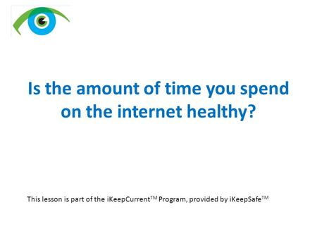 Is the amount of time you spend on the internet healthy? This lesson is part of the iKeepCurrent TM Program, provided by iKeepSafe TM.