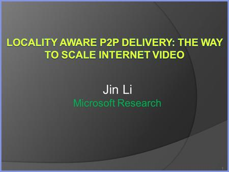 1 Jin Li Microsoft Research. Outline The Upcoming Video Tidal Wave Internet Infrastructure: Data Center/CDN/P2P P2P in Microsoft Locality aware P2P Conclusions.
