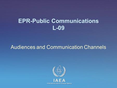 IAEA International Atomic Energy Agency EPR-Public Communications L-09 Audiences and Communication Channels.
