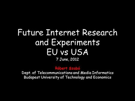Future Internet Research and Experiments EU vs USA 7 June, 2012 Róbert Szabó Dept. of Telecommunications and Media Informatics Budapest University of Technology.